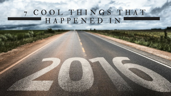 7 Cool Things That Happened In 2016