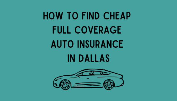 How To Find Cheap Full Coverage Auto Insurance In Dallas ...